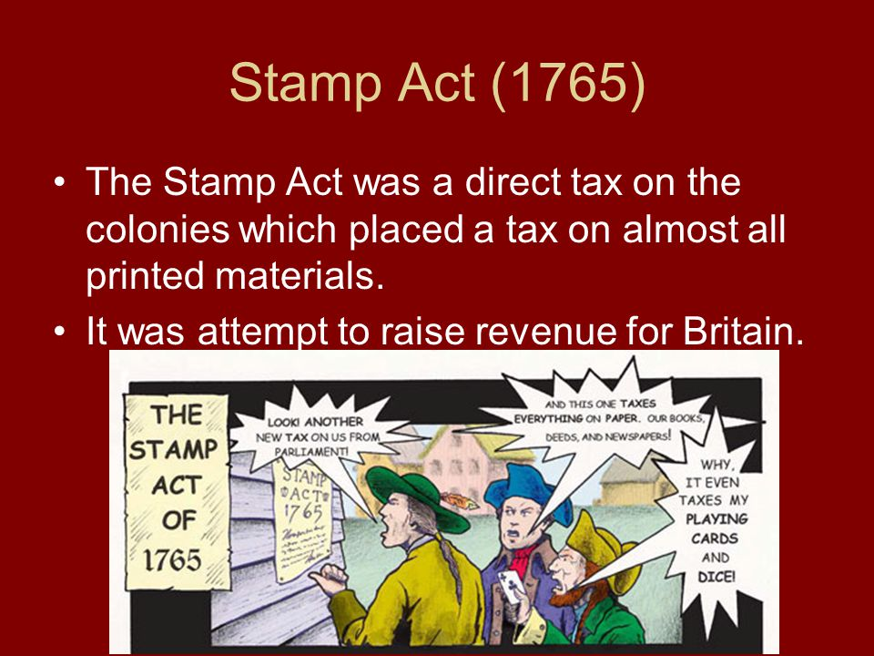 Stamp Act (1765) The Stamp Act was a direct tax on the colonies which placed a tax on almost all printed materials.