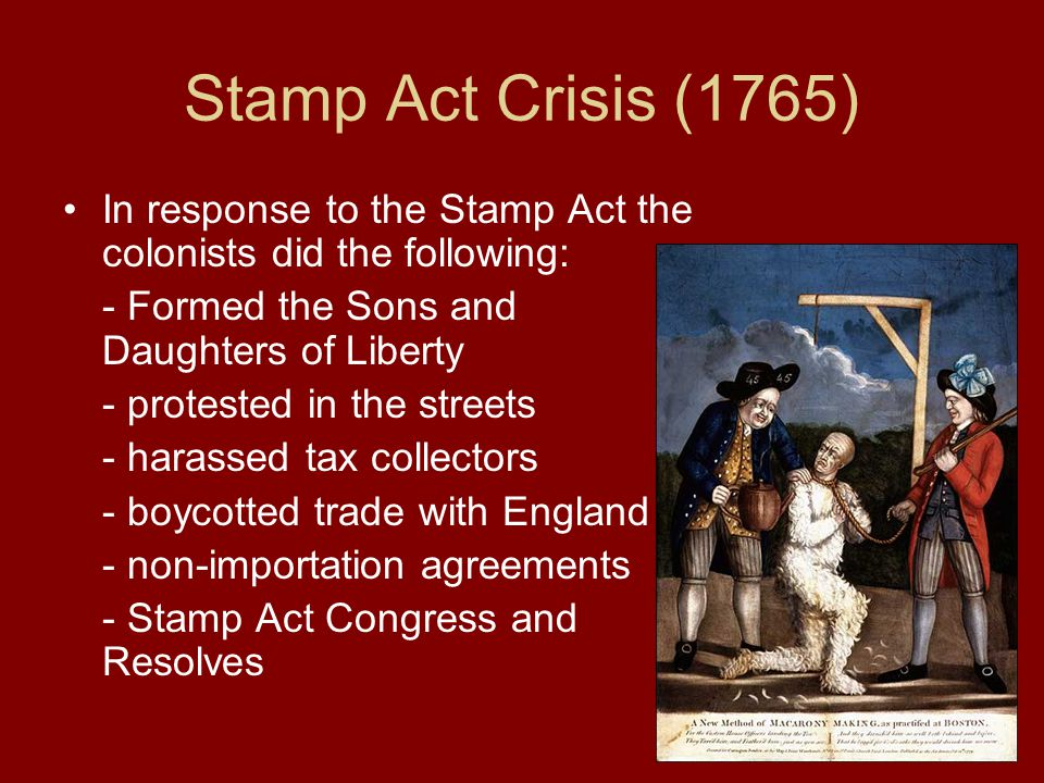 Stamp Act Crisis (1765) In response to the Stamp Act the colonists did the following: - Formed the Sons and Daughters of Liberty.