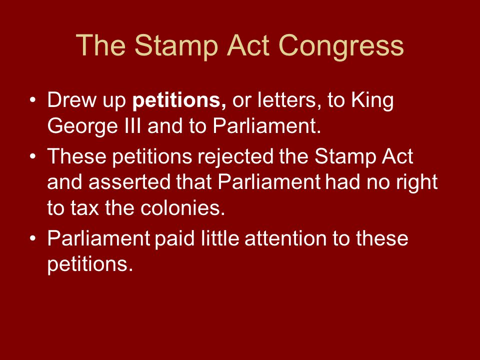 The Stamp Act Congress Drew up petitions, or letters, to King George III and to Parliament.