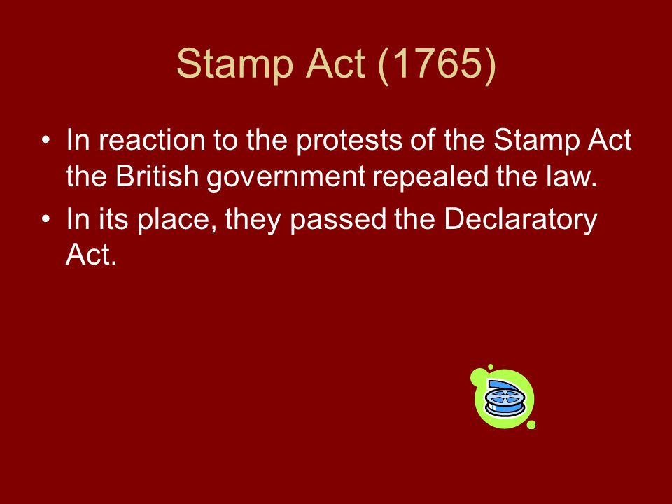 Stamp Act (1765) In reaction to the protests of the Stamp Act the British government repealed the law.
