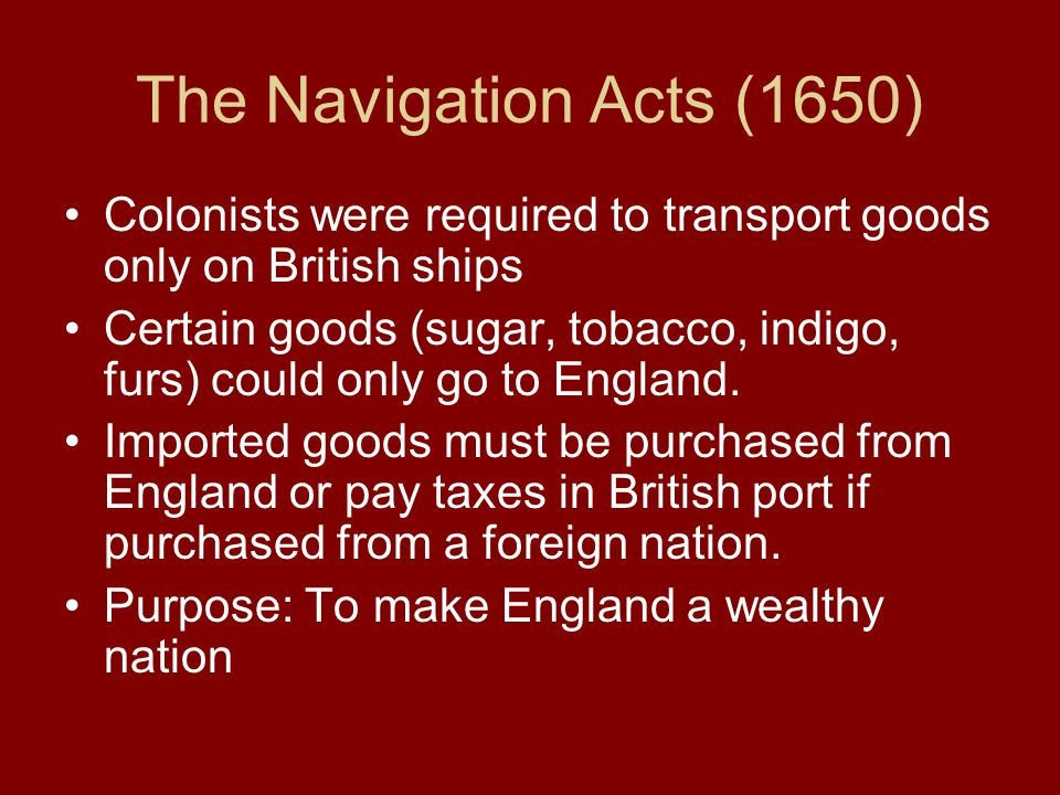 The Navigation Acts (1650) Colonists were required to transport goods only on British ships.