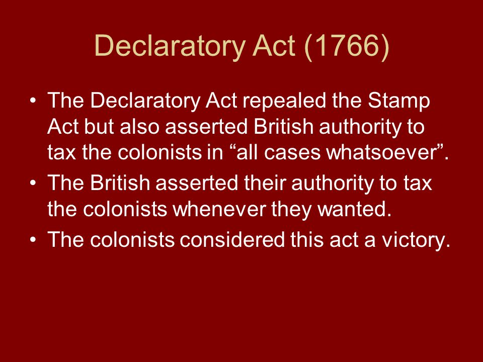 Declaratory Act (1766) The Declaratory Act repealed the Stamp Act but also asserted British authority to tax the colonists in all cases whatsoever .