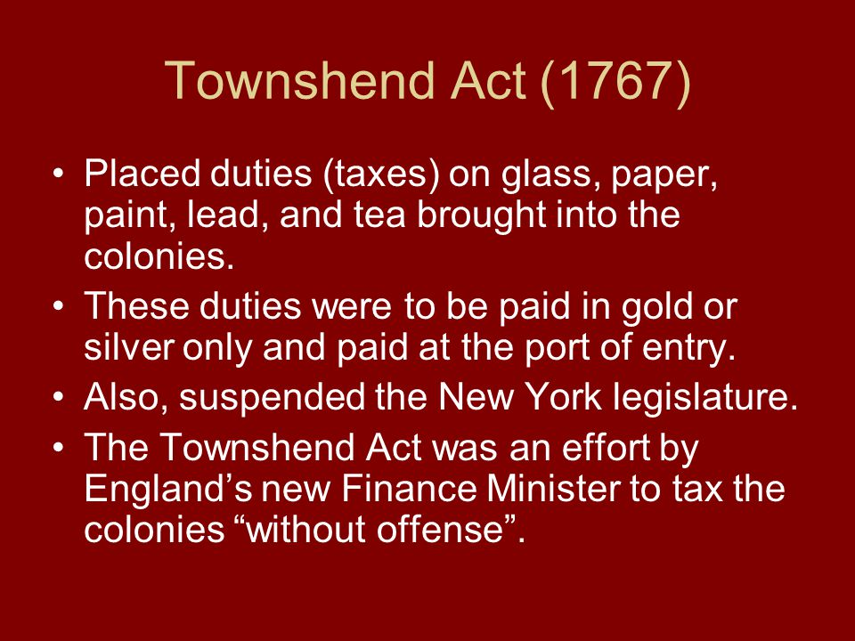 Townshend Act (1767) Placed duties (taxes) on glass, paper, paint, lead, and tea brought into the colonies.