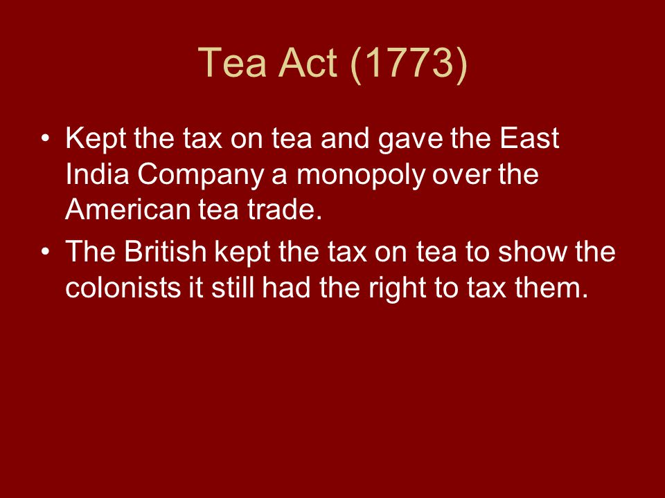 Tea Act (1773) Kept the tax on tea and gave the East India Company a monopoly over the American tea trade.