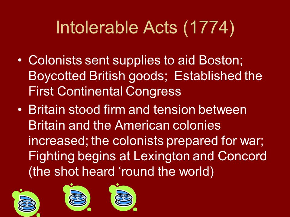 Intolerable Acts (1774) Colonists sent supplies to aid Boston; Boycotted British goods; Established the First Continental Congress.