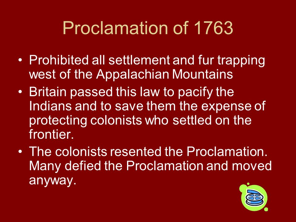 Proclamation of 1763 Prohibited all settlement and fur trapping west of the Appalachian Mountains.