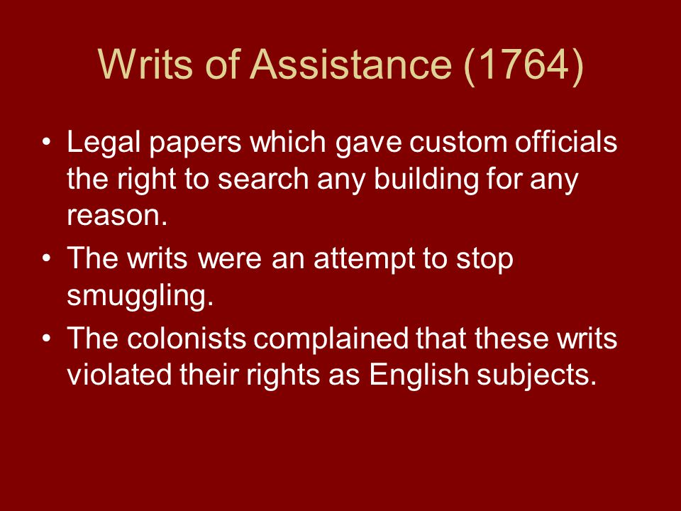 Writs of Assistance (1764) Legal papers which gave custom officials the right to search any building for any reason.