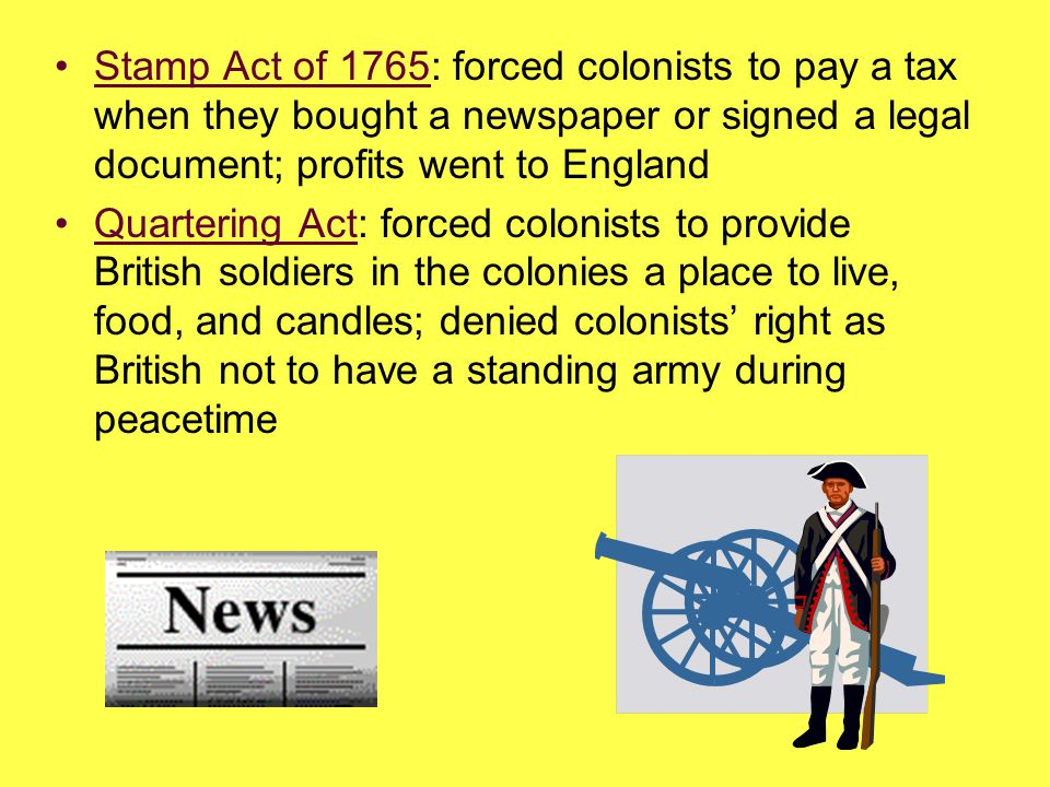 Stamp Act of 1765: forced colonists to pay a tax when they bought a newspaper or signed a legal document; profits went to England
