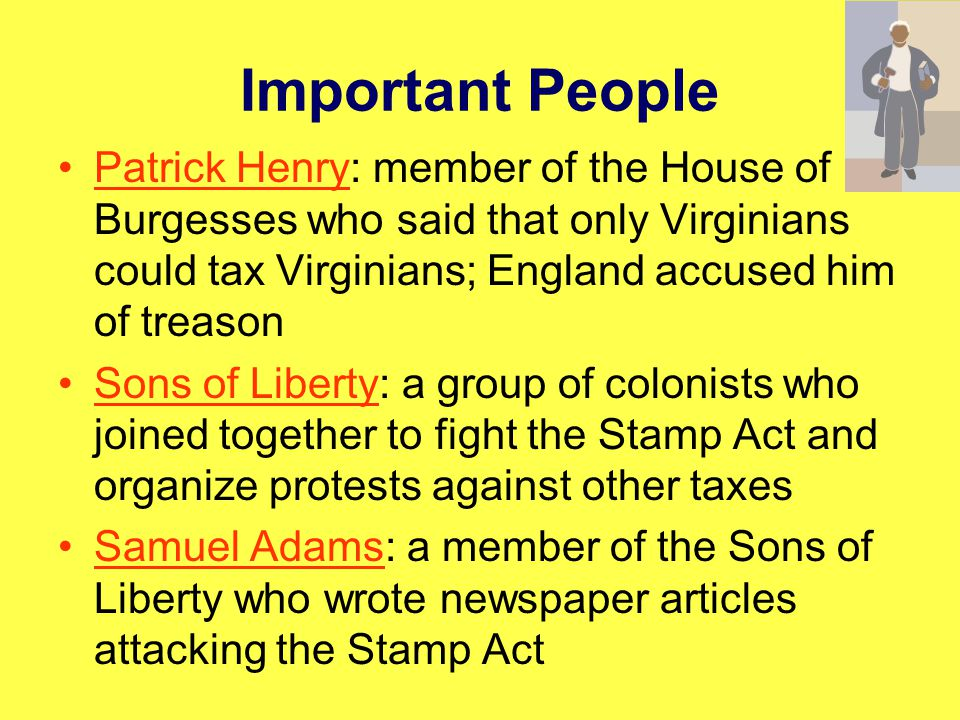 Important People Patrick Henry: member of the House of Burgesses who said that only Virginians could tax Virginians; England accused him of treason.