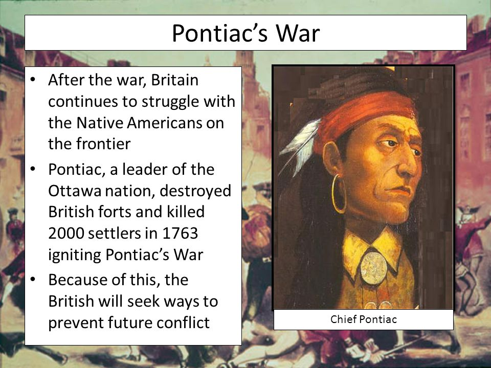 Pontiac's War After the war, Britain continues to struggle with the Native Americans on the frontier.