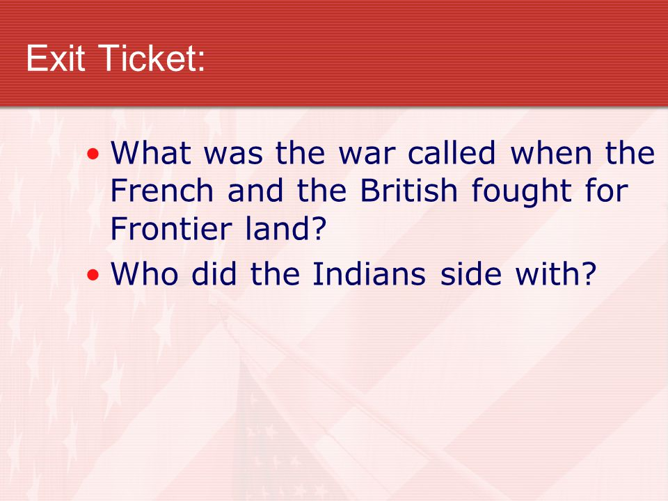 Exit Ticket: What was the war called when the French and the British fought for Frontier land.