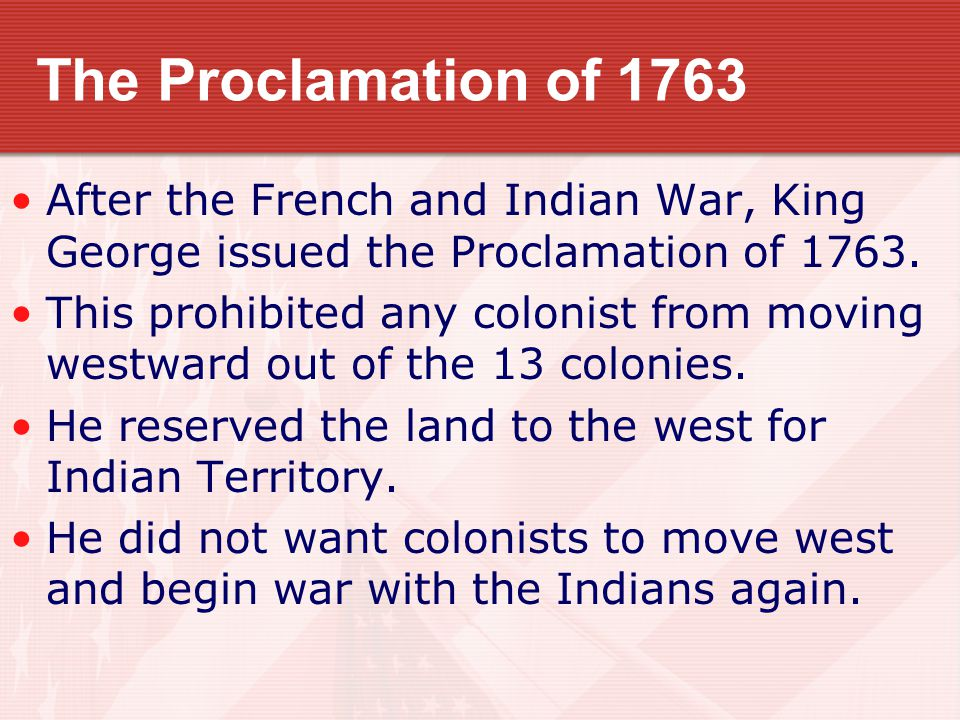 The Proclamation of 1763 After the French and Indian War, King George issued the Proclamation of 1763.