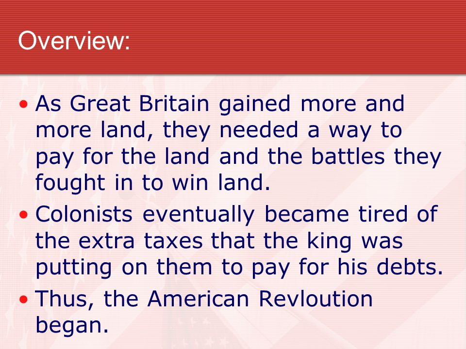 Overview: As Great Britain gained more and more land, they needed a way to pay for the land and the battles they fought in to win land.