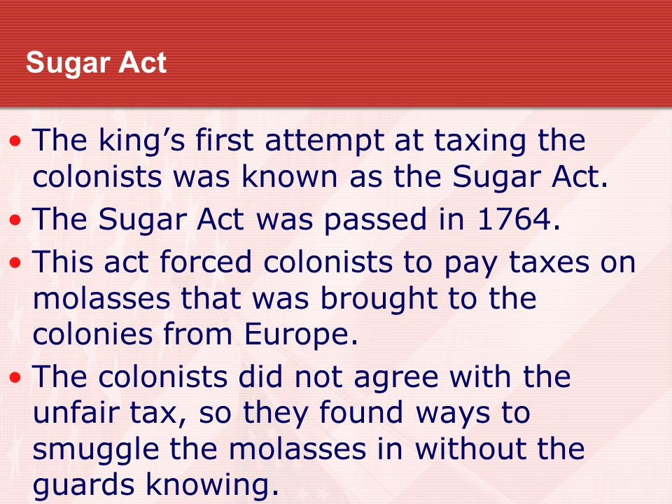 Sugar Act The king's first attempt at taxing the colonists was known as the Sugar Act. The Sugar Act was passed in 1764.