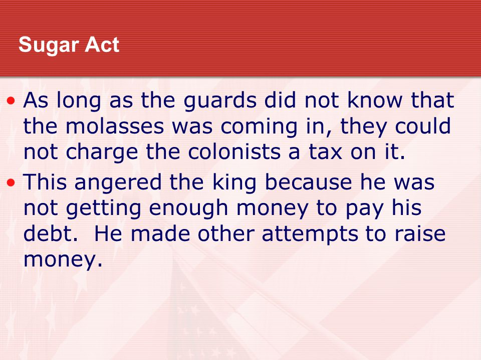Sugar Act As long as the guards did not know that the molasses was coming in, they could not charge the colonists a tax on it.