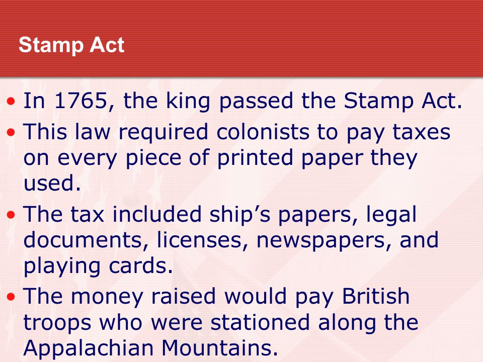 Stamp Act In 1765, the king passed the Stamp Act. This law required colonists to pay taxes on every piece of printed paper they used.