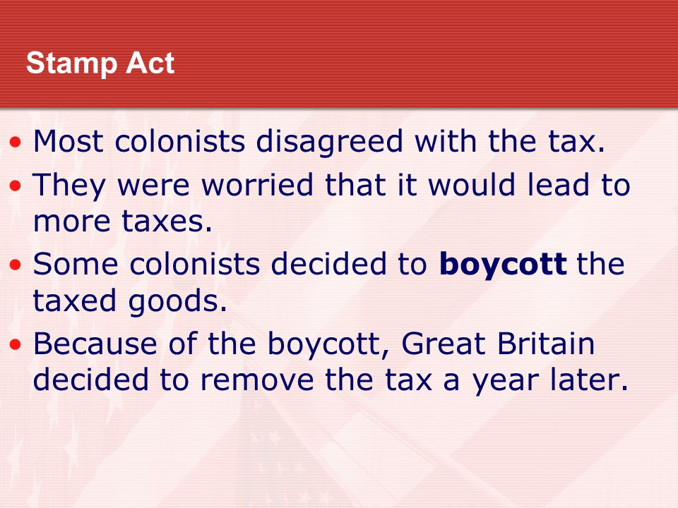 Stamp Act Most colonists disagreed with the tax. They were worried that it would lead to more taxes.