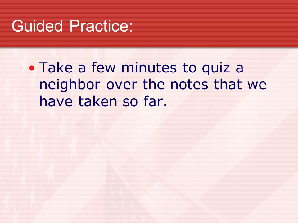 Guided Practice: Take a few minutes to quiz a neighbor over the notes that we have taken so far.