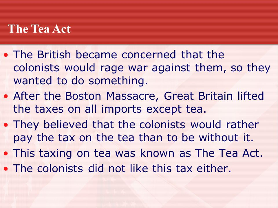 The Tea Act The British became concerned that the colonists would rage war against them, so they wanted to do something.