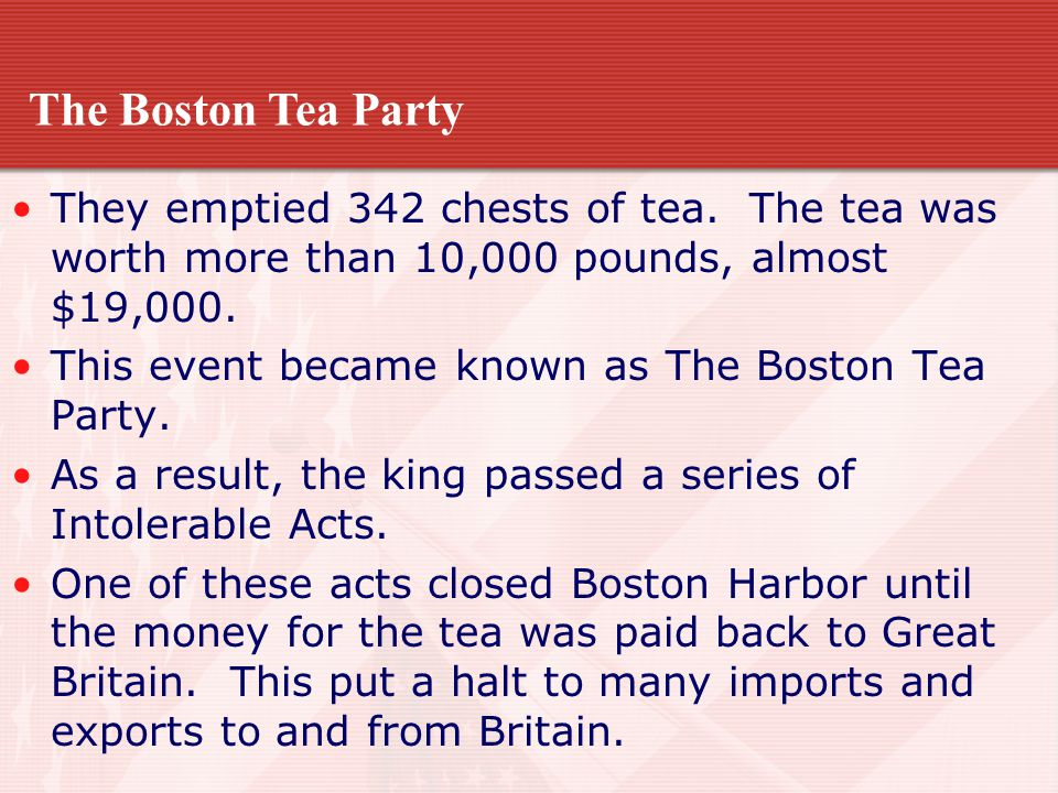 The Boston Tea Party They emptied 342 chests of tea. The tea was worth more than 10,000 pounds, almost $19,000.