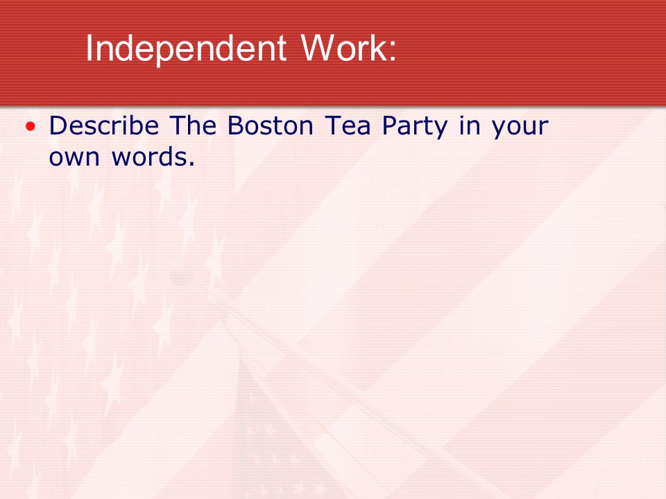 Independent Work: Describe The Boston Tea Party in your own words.