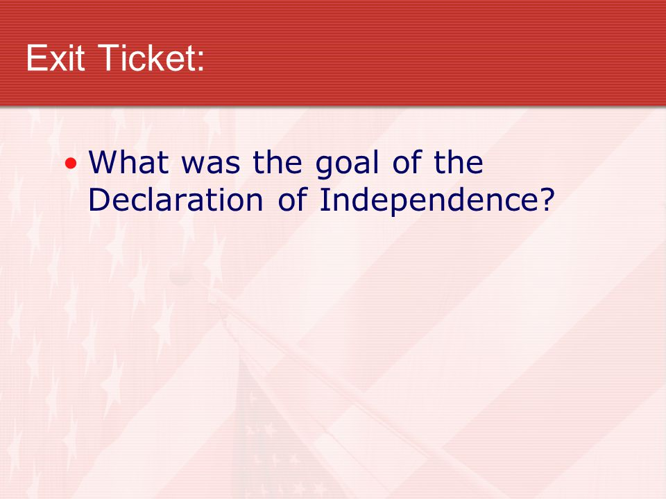 Exit Ticket: What was the goal of the Declaration of Independence