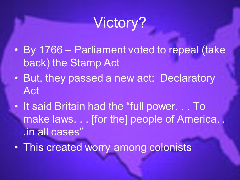 Victory By 1766 – Parliament voted to repeal (take back) the Stamp Act. But, they passed a new act: Declaratory Act.