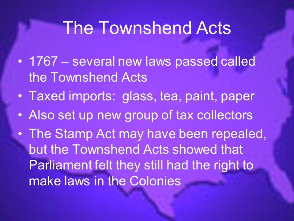 The Townshend Acts 1767 – several new laws passed called the Townshend Acts. Taxed imports: glass, tea, paint, paper.