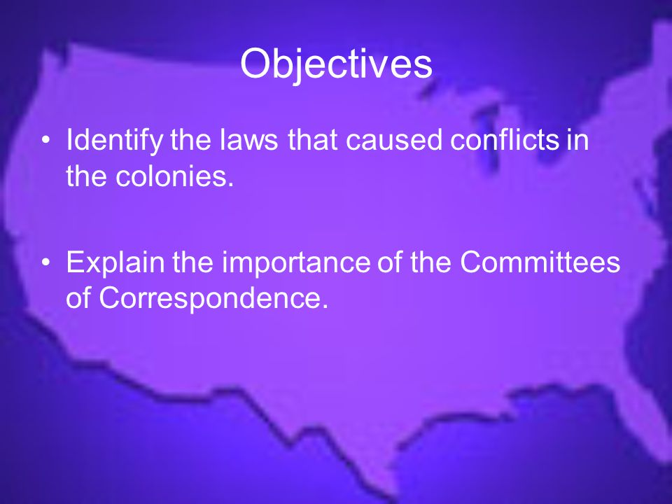 Objectives Identify the laws that caused conflicts in the colonies.