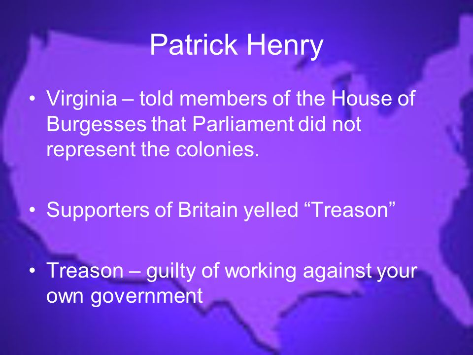 Patrick Henry Virginia – told members of the House of Burgesses that Parliament did not represent the colonies.