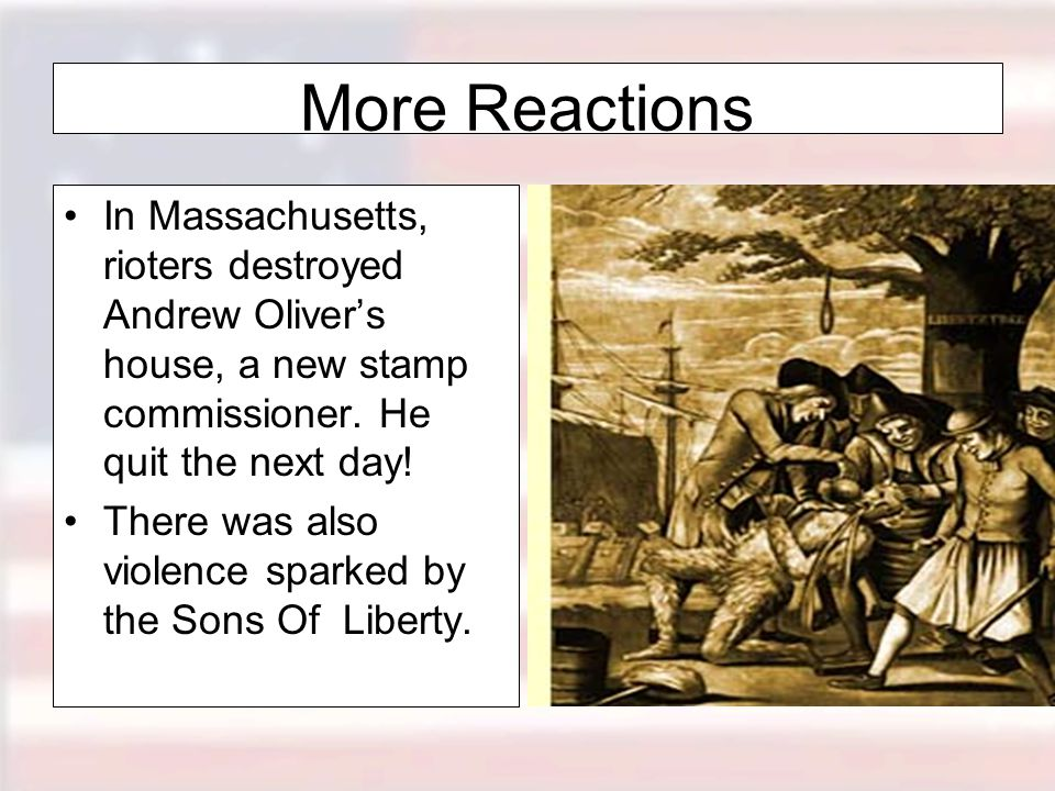 More Reactions In Massachusetts, rioters destroyed Andrew Oliver's house, a new stamp commissioner. He quit the next day!