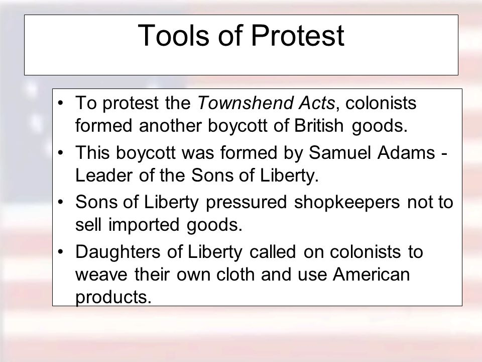 Tools of Protest To protest the Townshend Acts, colonists formed another boycott of British goods.