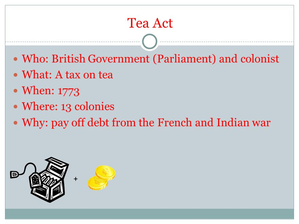 Tea Act Who: British Government (Parliament) and colonist