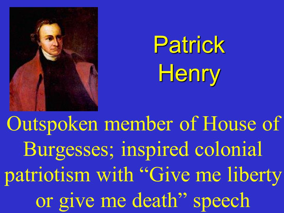 Patrick Henry Outspoken member of House of Burgesses; inspired colonial patriotism with Give me liberty or give me death speech.