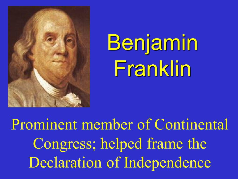 Benjamin Franklin Prominent member of Continental Congress; helped frame the Declaration of Independence.