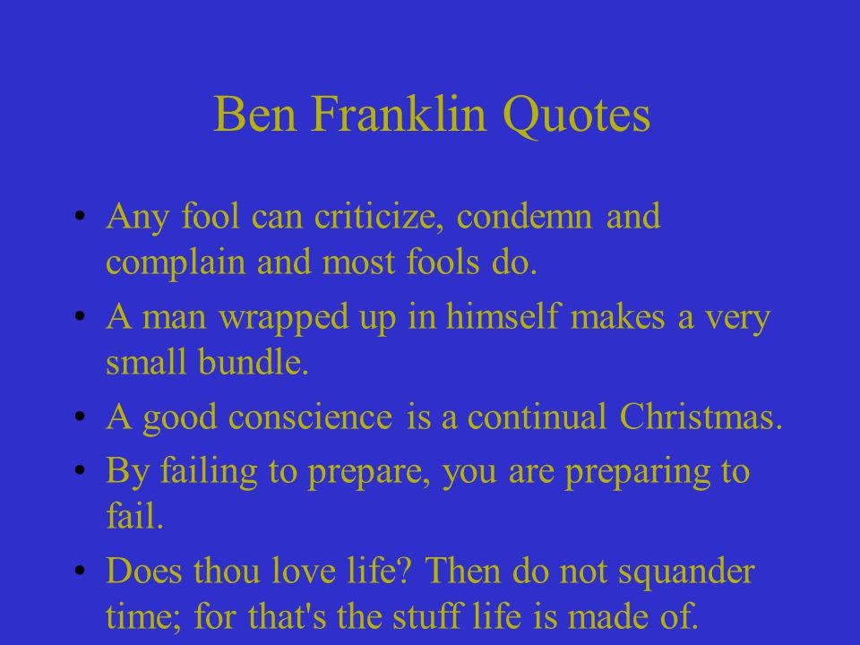 Ben Franklin Quotes Any fool can criticize, condemn and complain and most fools do. A man wrapped up in himself makes a very small bundle.
