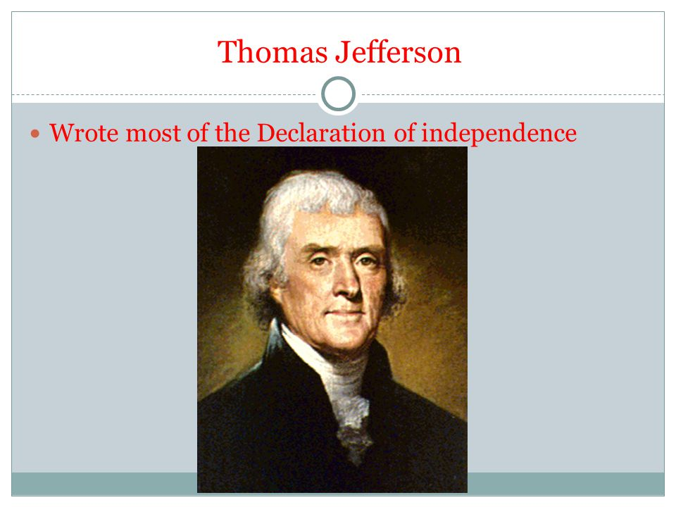 Thomas Jefferson Wrote most of the Declaration of independence