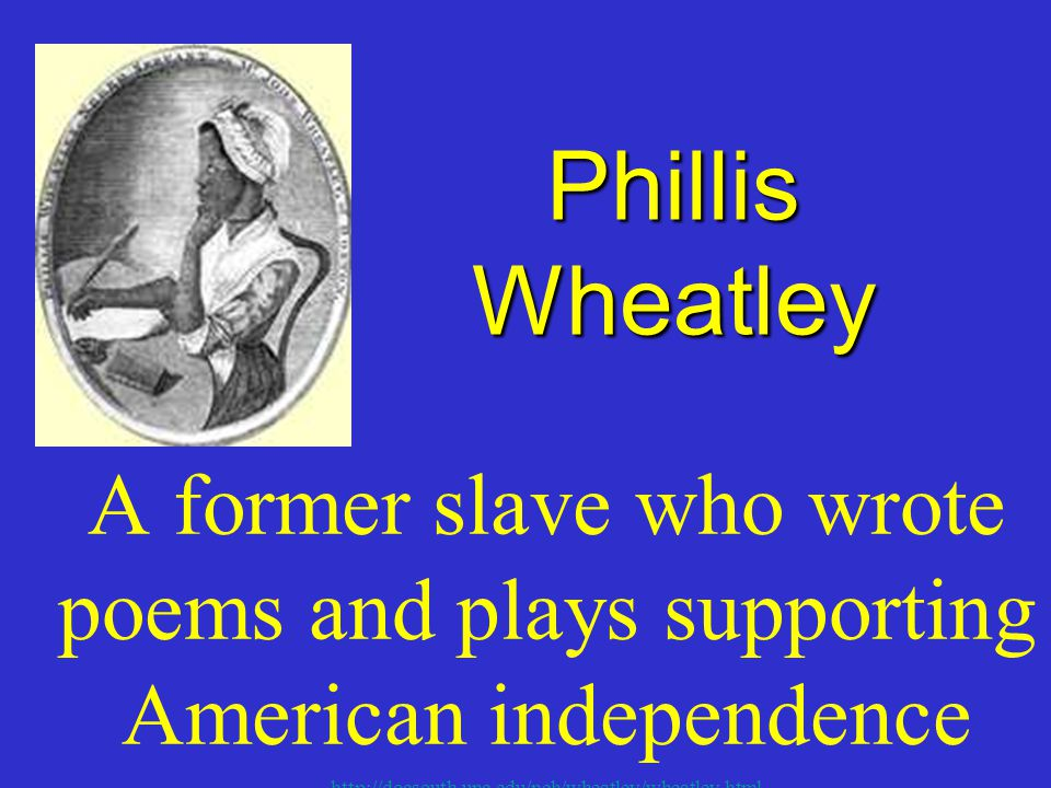 Phillis Wheatley A former slave who wrote poems and plays supporting American independence.