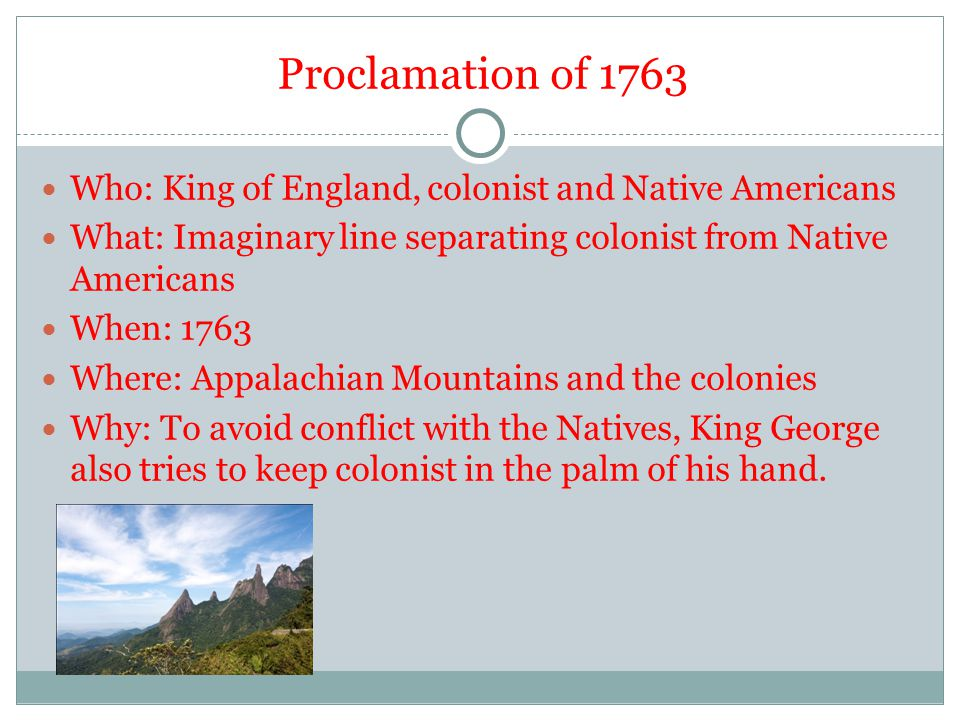 Proclamation of 1763 Who: King of England, colonist and Native Americans. What: Imaginary line separating colonist from Native Americans.