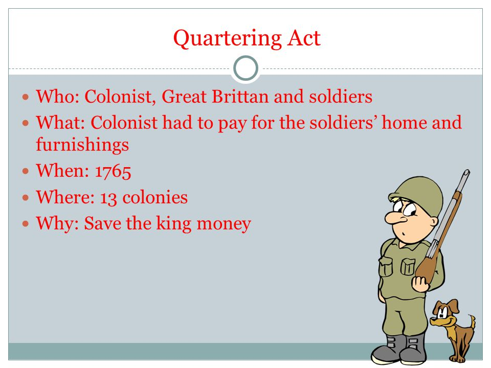 Quartering Act Who: Colonist, Great Brittan and soldiers