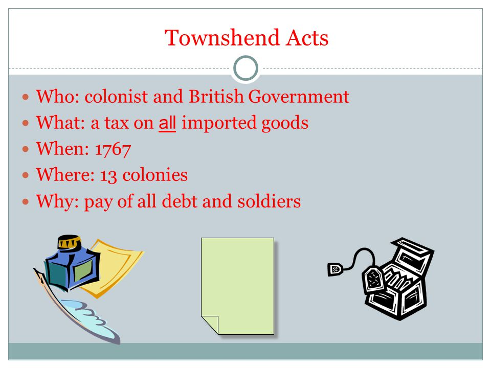 Townshend Acts Who: colonist and British Government