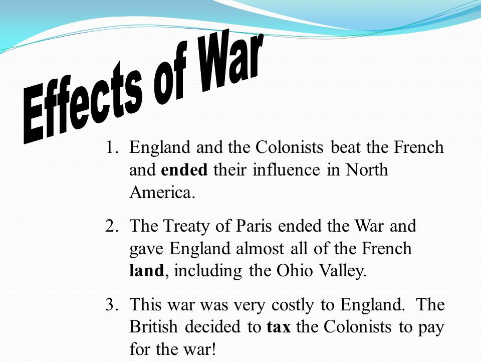 Effects of War England and the Colonists beat the French and ended their influence in North America.