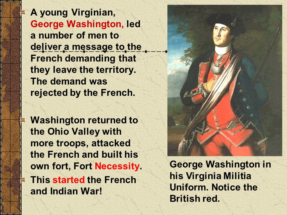 A young Virginian, George Washington, led a number of men to deliver a message to the French demanding that they leave the territory. The demand was rejected by the French.