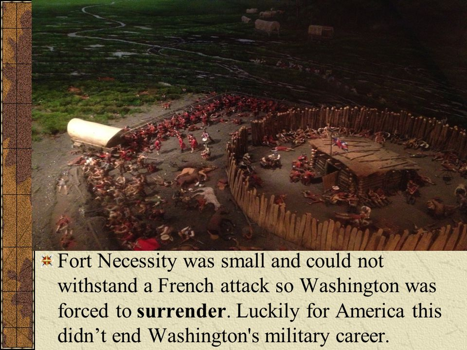 Fort Necessity was small and could not withstand a French attack so Washington was forced to surrender.