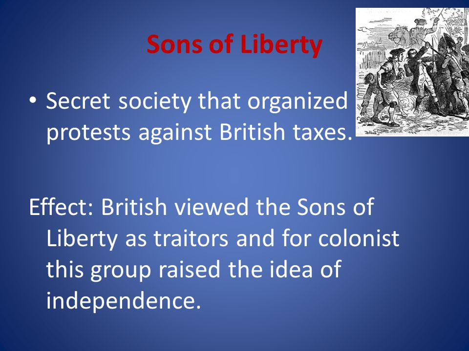 Sons of Liberty Secret society that organized protests against British taxes.