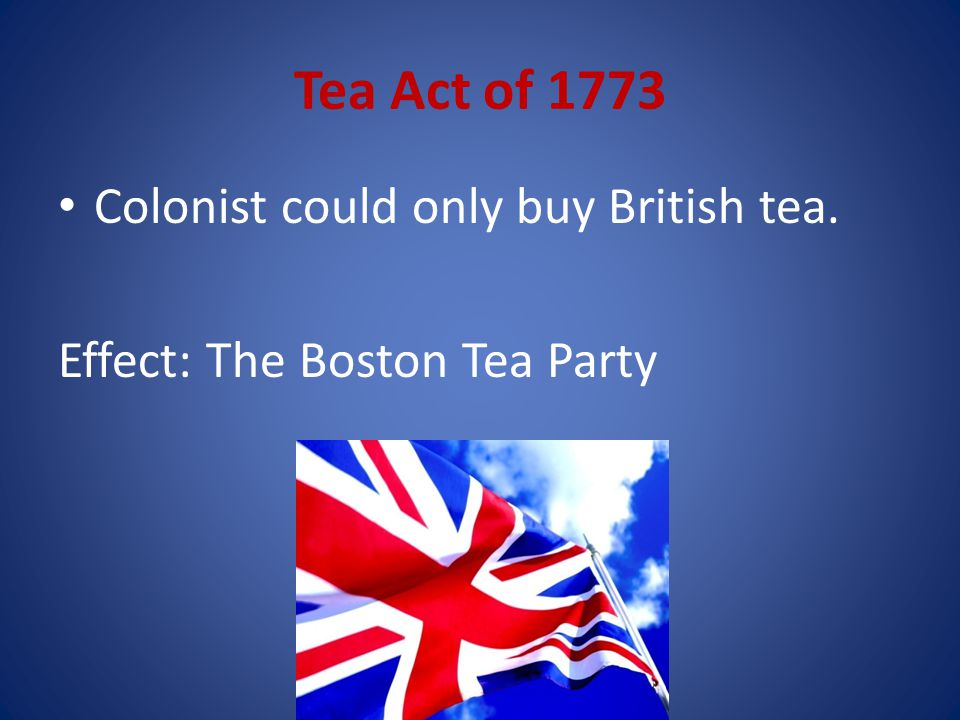 Tea Act of 1773 Colonist could only buy British tea.