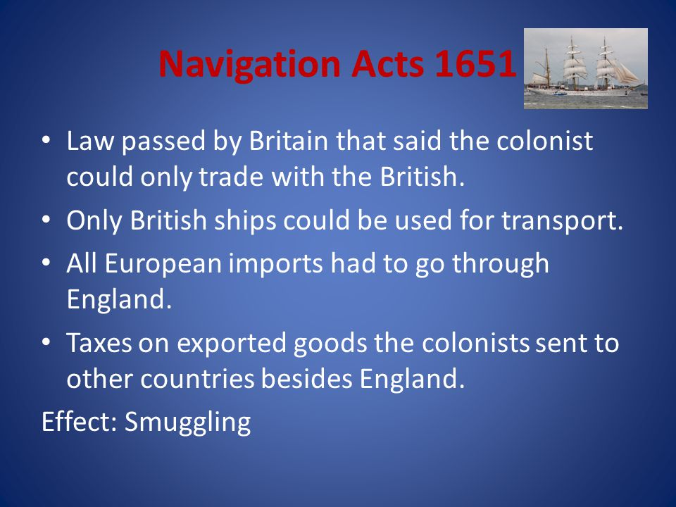 Navigation Acts 1651 Law passed by Britain that said the colonist could only trade with the British.