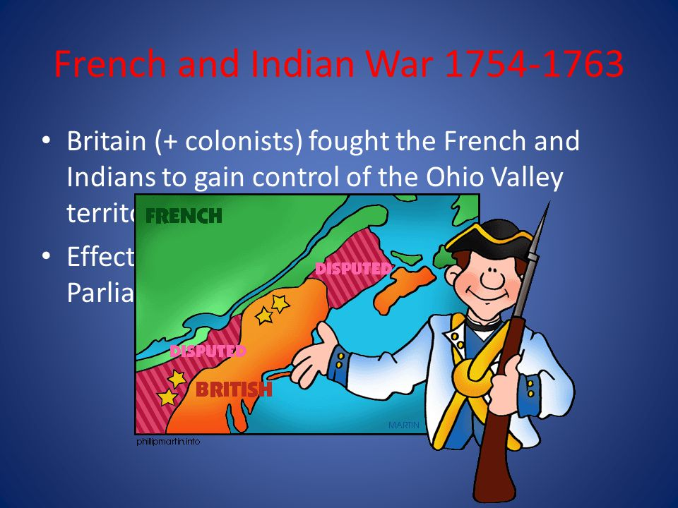 French and Indian War 1754-1763 Britain (+ colonists) fought the French and Indians to gain control of the Ohio Valley territory.