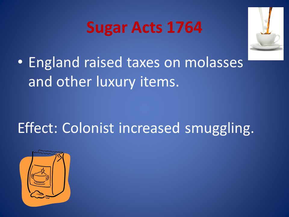 Sugar Acts 1764 England raised taxes on molasses and other luxury items.