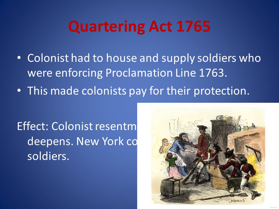 Quartering Act 1765 Colonist had to house and supply soldiers who were enforcing Proclamation Line 1763.